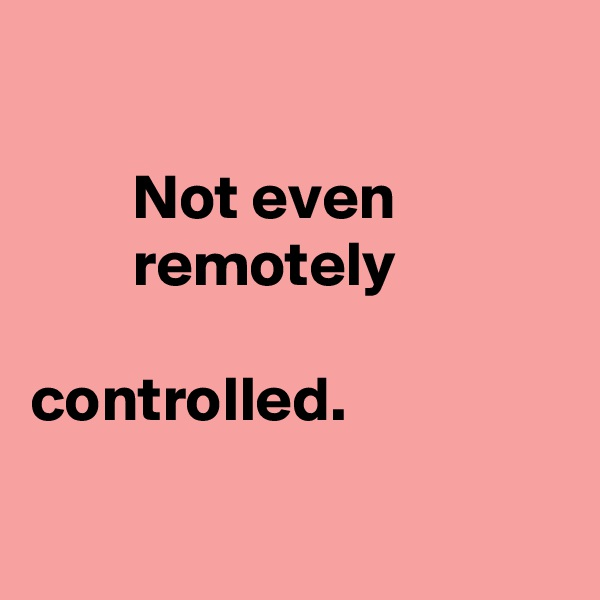 Not even         remotely       controlled.