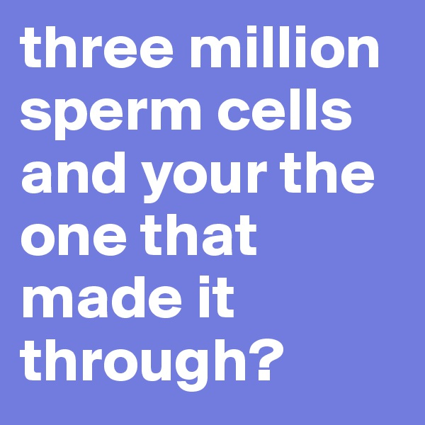 three million sperm cells and your the one that made it through?