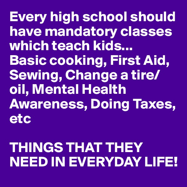 Every high school should have mandatory classes which teach kids... Basic cooking, First Aid, Sewing, Change a tire/oil, Mental Health Awareness, Doing Taxes, etc  THINGS THAT THEY NEED IN EVERYDAY LIFE!