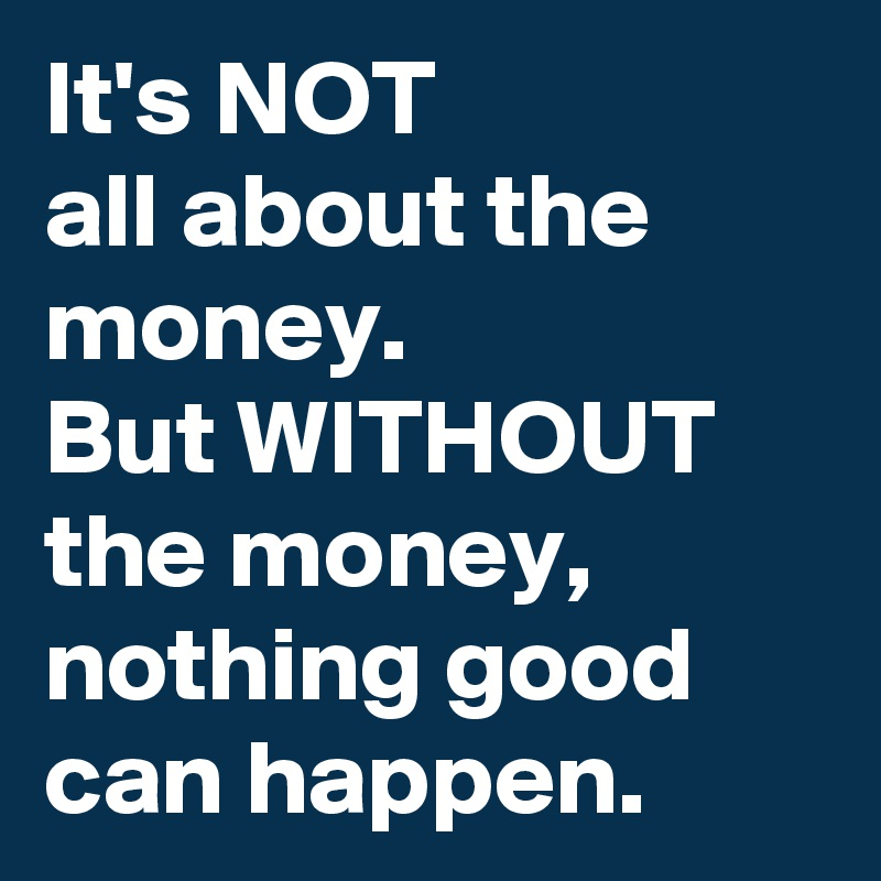 It's NOT  all about the money. But WITHOUT the money, nothing good can happen.