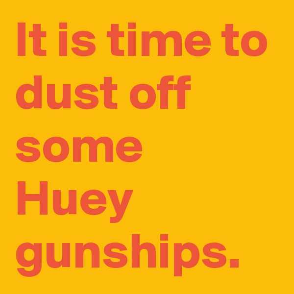 It is time to dust off some Huey gunships.