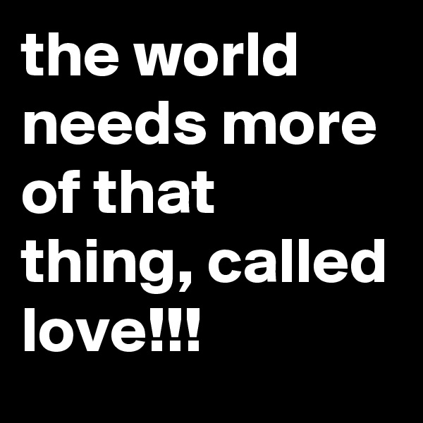 the world needs more of that thing, called love!!!
