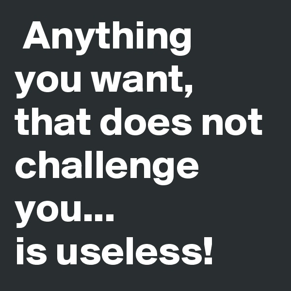 Anything you want, that does not challenge you... is useless!