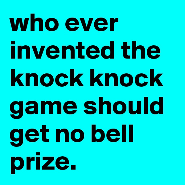 who ever invented the knock knock  game should get no bell prize.