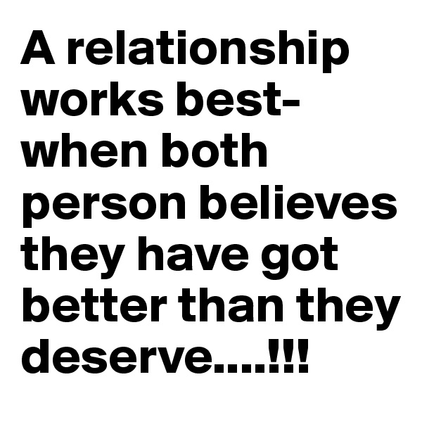 A relationship works best- when both person believes they have got better than they deserve....!!!