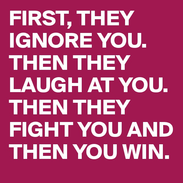 FIRST, THEY IGNORE YOU. THEN THEY LAUGH AT YOU. THEN THEY FIGHT YOU AND THEN YOU WIN.