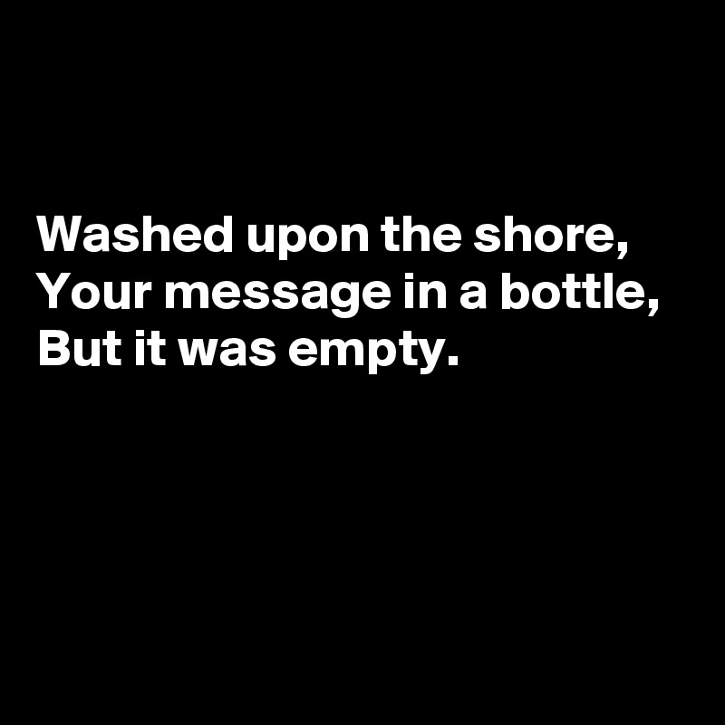 Washed upon the shore,  Your message in a bottle,  But it was empty.