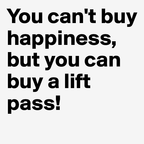 You can't buy happiness, but you can buy a lift pass!