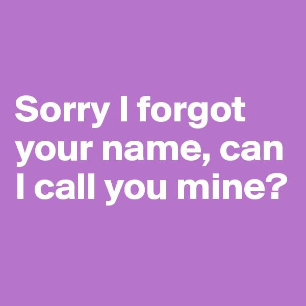 Sorry I forgot your name, can I call you mine?