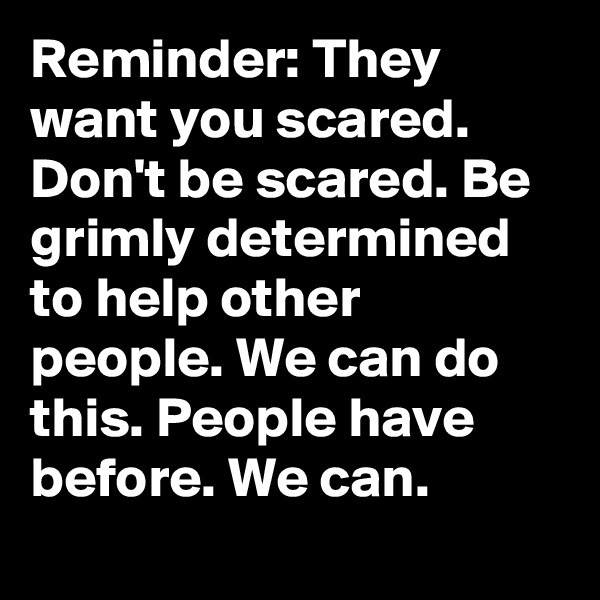 Reminder: They want you scared. Don't be scared. Be grimly determined to help other people. We can do this. People have before. We can.