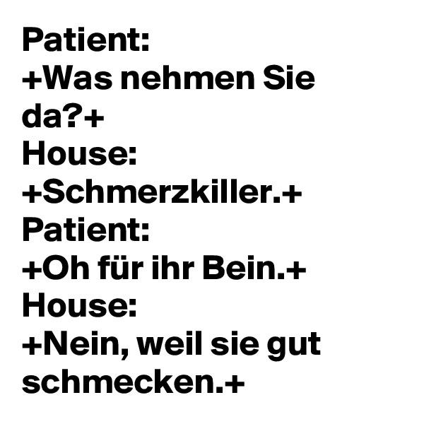 Patient:  +Was nehmen Sie da?+ House: +Schmerzkiller.+  Patient:  +Oh für ihr Bein.+ House:  +Nein, weil sie gut schmecken.+