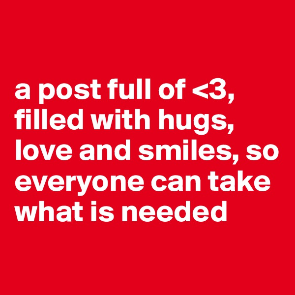a post full of <3, filled with hugs, love and smiles, so everyone can take what is needed