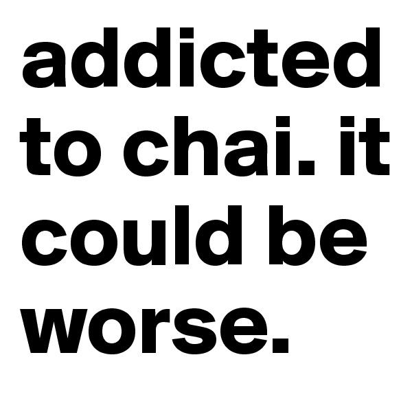 addicted to chai. it could be worse.