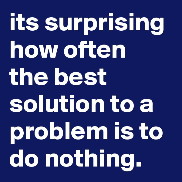 its surprising how often the best solution to a problem is to do nothing.