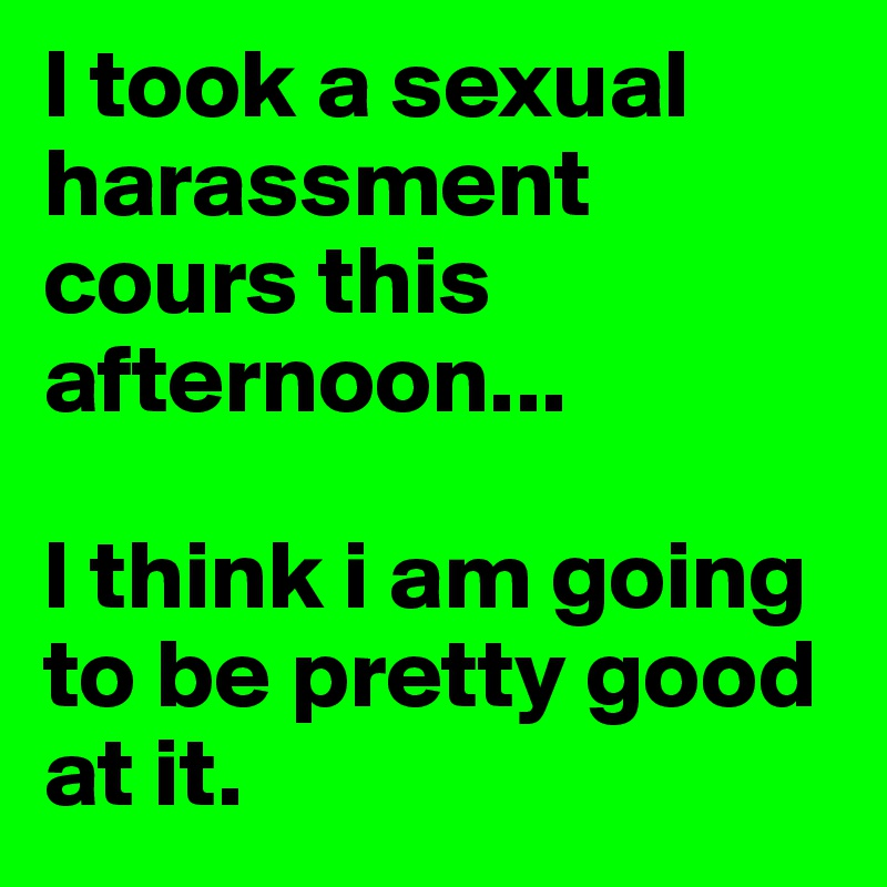 I took a sexual harassment cours this afternoon...  I think i am going to be pretty good at it.