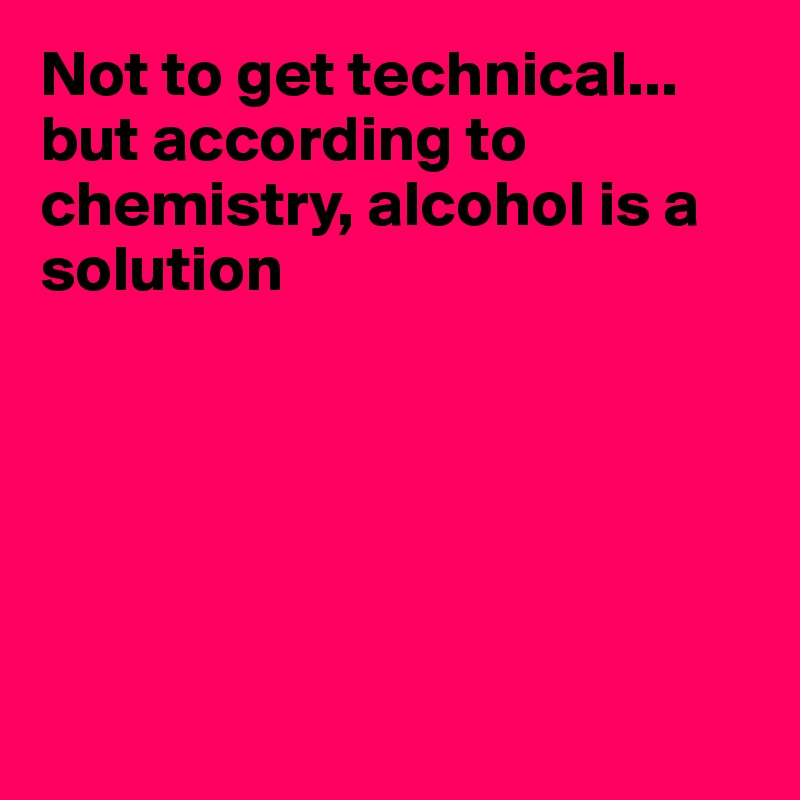 Not to get technical... but according to chemistry, alcohol is a solution