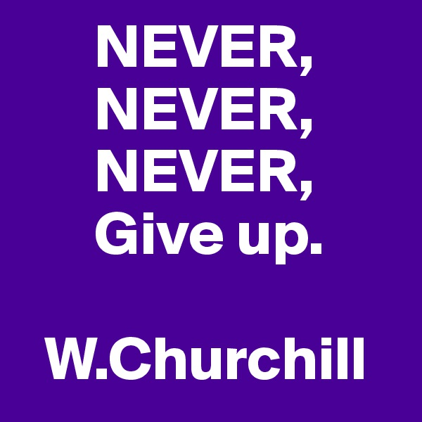 NEVER,       NEVER,       NEVER,       Give up.    W.Churchill