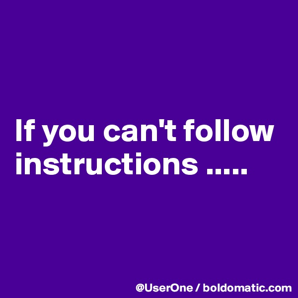 If you can't follow instructions .....