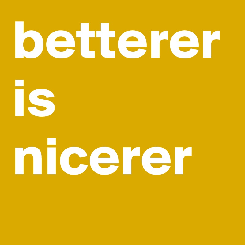 betterer is nicerer