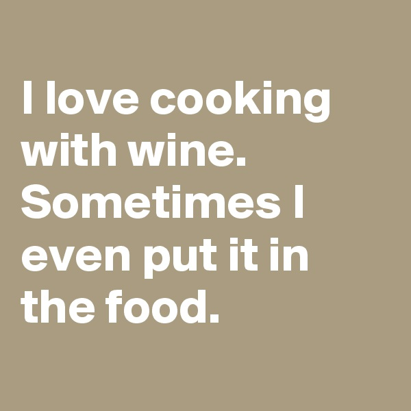 I love cooking with wine. Sometimes I even put it in the food.