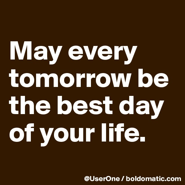 May every tomorrow be the best day of your life.