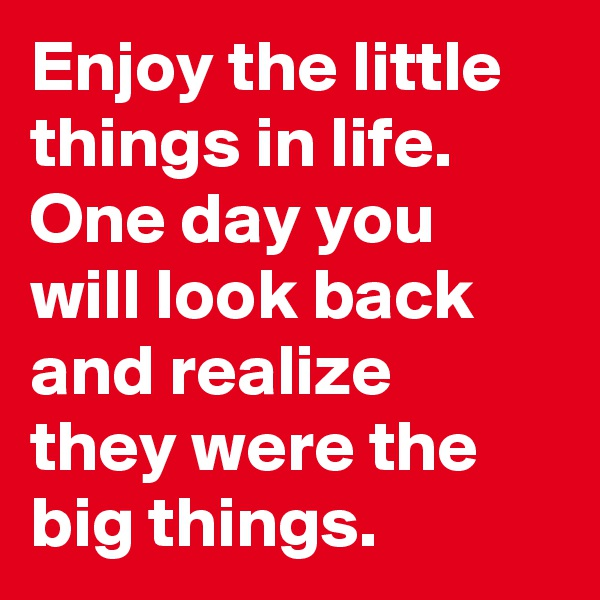 Enjoy the little things in life. One day you will look back and realize they were the big things.