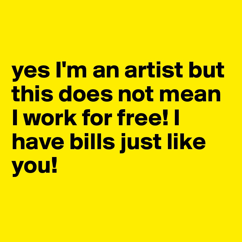 yes I'm an artist but this does not mean I work for free! I have bills just like you!