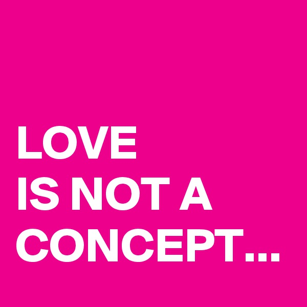 LOVE  IS NOT A CONCEPT...