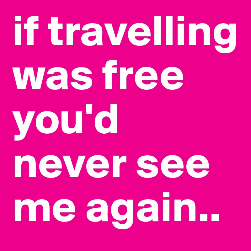 if travelling was free you'd never see me again..