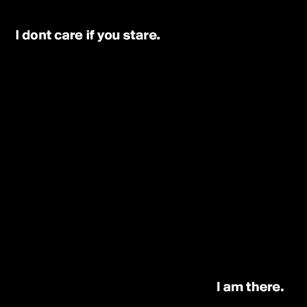 I dont care if you stare.                                                                                          I am there.