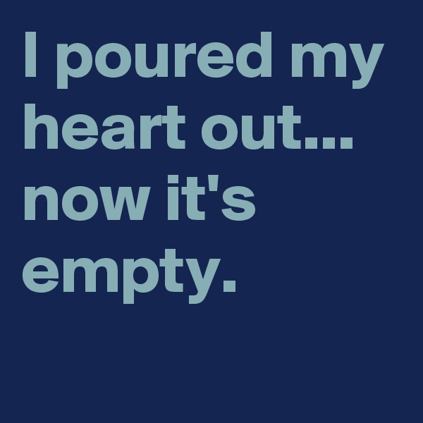 I poured my heart out... now it's empty.