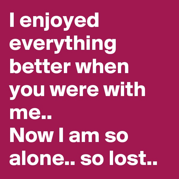 I enjoyed everything better when you were with me.. Now I am so alone.. so lost..