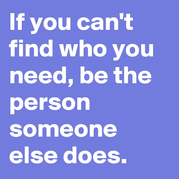 If you can't find who you need, be the person someone else does.