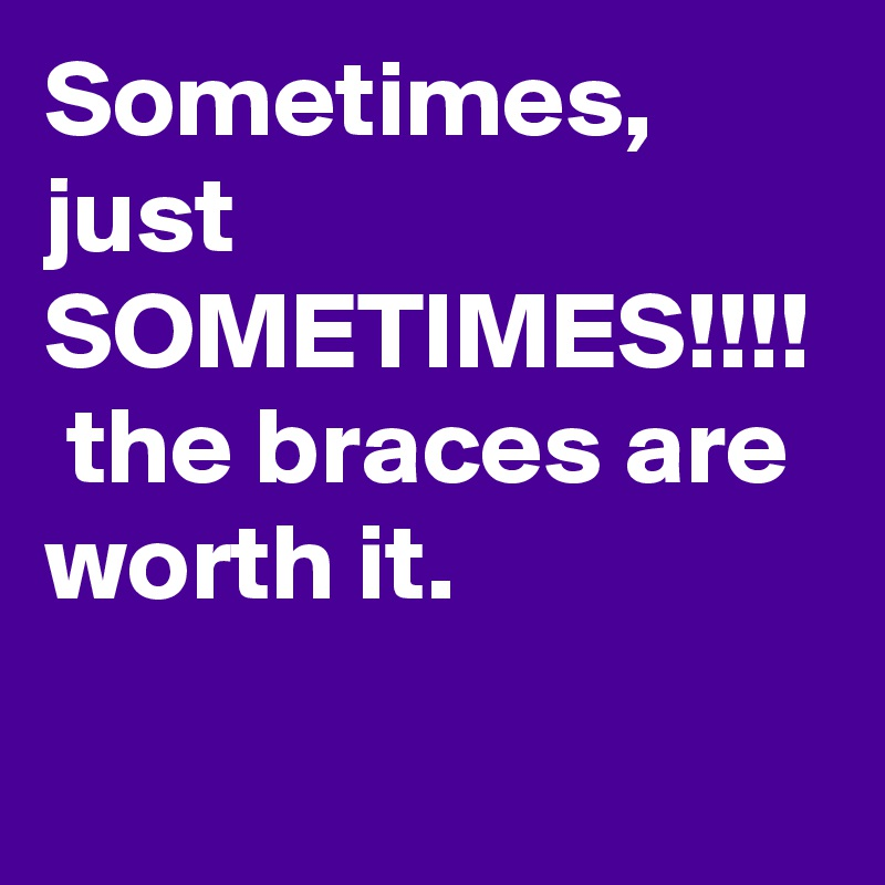 Sometimes, just SOMETIMES!!!!  the braces are worth it.