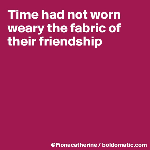 Time had not worn weary the fabric of their friendship
