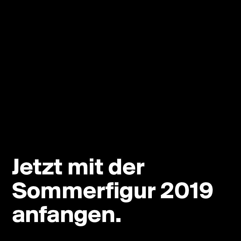 Jetzt mit der Sommerfigur 2019 anfangen.