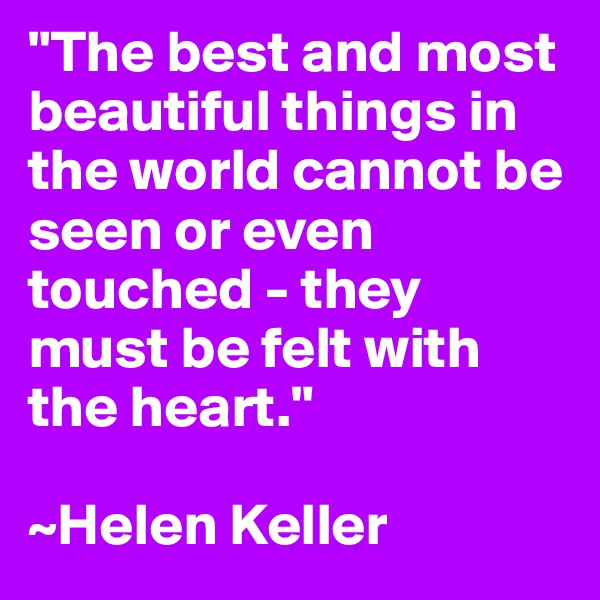 """The best and most beautiful things in the world cannot be seen or even touched - they must be felt with the heart.""  ~Helen Keller"