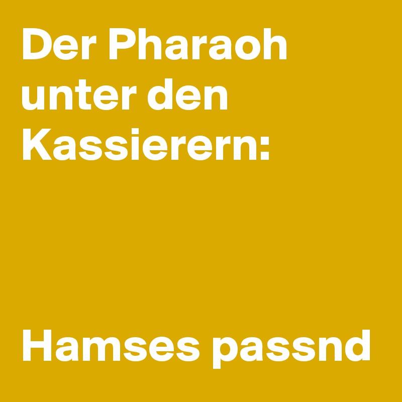 Der Pharaoh unter den Kassierern:    Hamses passnd