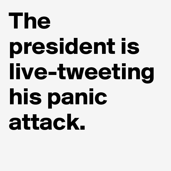 The president is live-tweeting his panic attack.