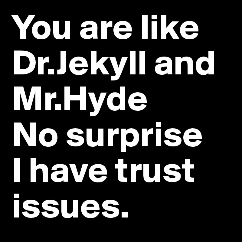 You are like Dr.Jekyll and Mr.Hyde  No surprise  I have trust issues.