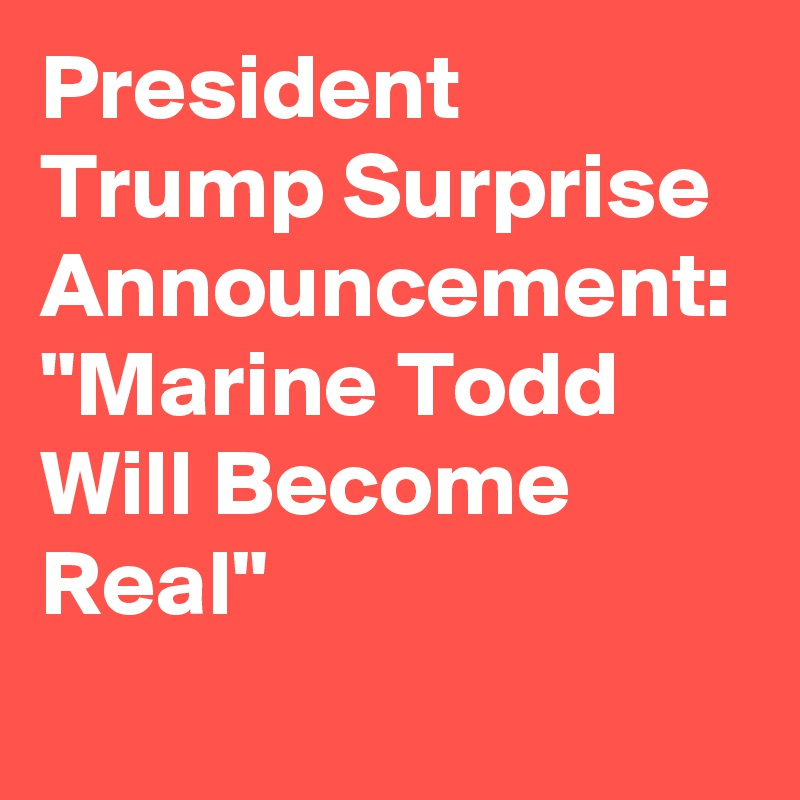 """President Trump Surprise Announcement: """"Marine Todd Will Become Real"""""""