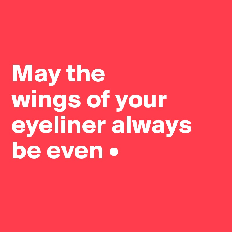 May the wings of your eyeliner always be even •