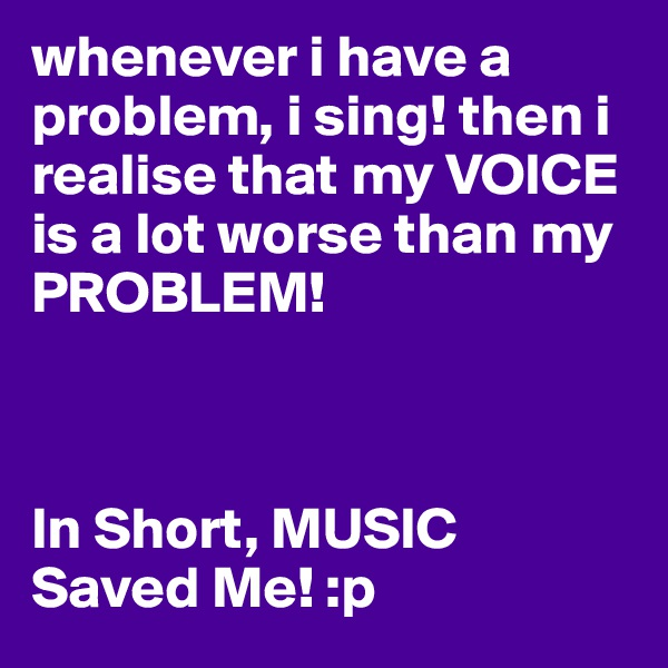 whenever i have a problem, i sing! then i realise that my VOICE is a lot worse than my PROBLEM!     In Short, MUSIC Saved Me! :p