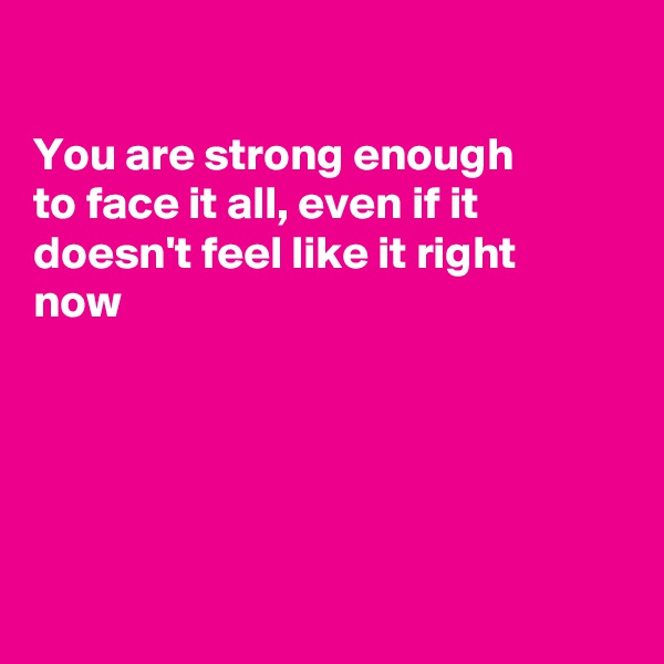 You are strong enough  to face it all, even if it doesn't feel like it right now