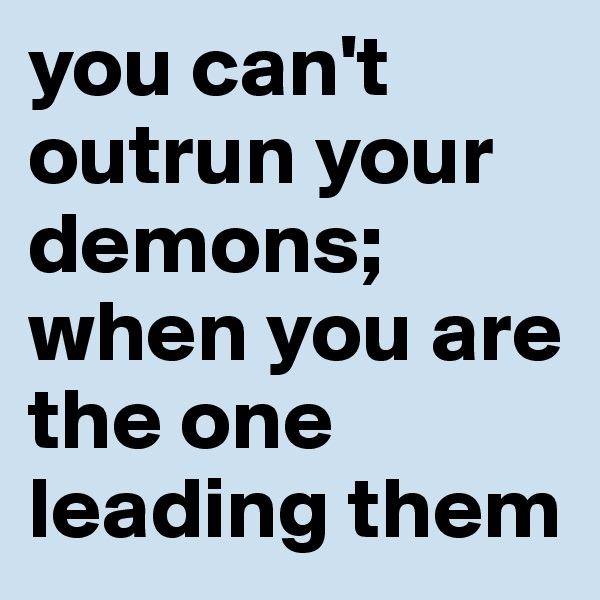 you can't outrun your demons; when you are the one leading them