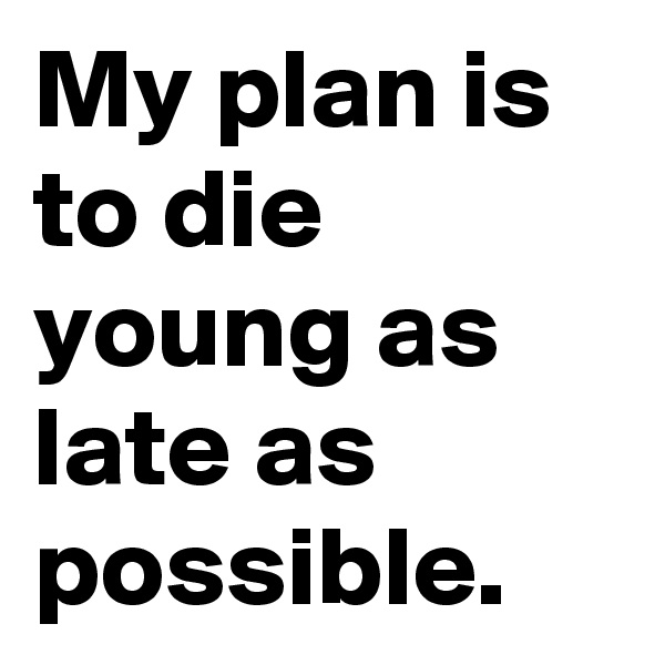 My plan is to die young as late as possible.
