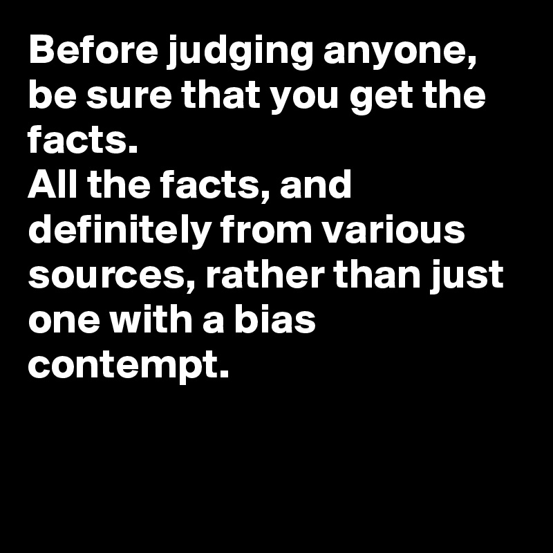 Before judging anyone, be sure that you get the facts.  All the facts, and definitely from various sources, rather than just one with a bias contempt.