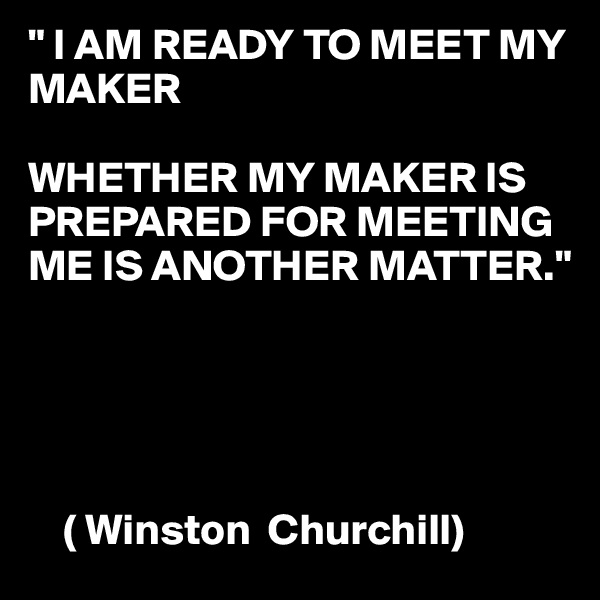""" I AM READY TO MEET MY MAKER  WHETHER MY MAKER IS PREPARED FOR MEETING ME IS ANOTHER MATTER.""          ( Winston  Churchill)"
