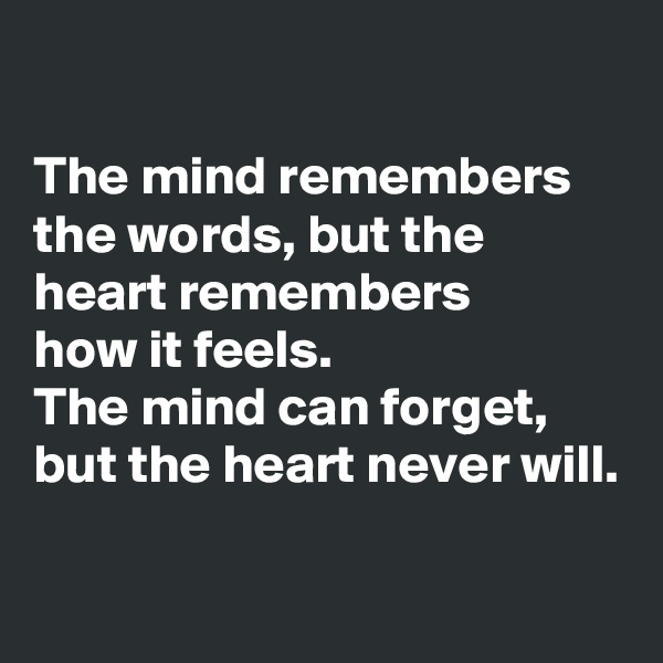 The mind remembers the words, but the heart remembers  how it feels. The mind can forget, but the heart never will.