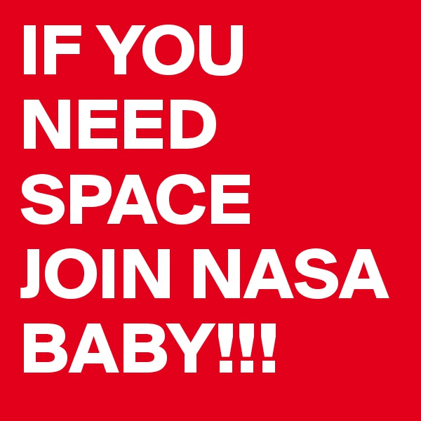 IF YOU NEED SPACE JOIN NASA BABY!!!